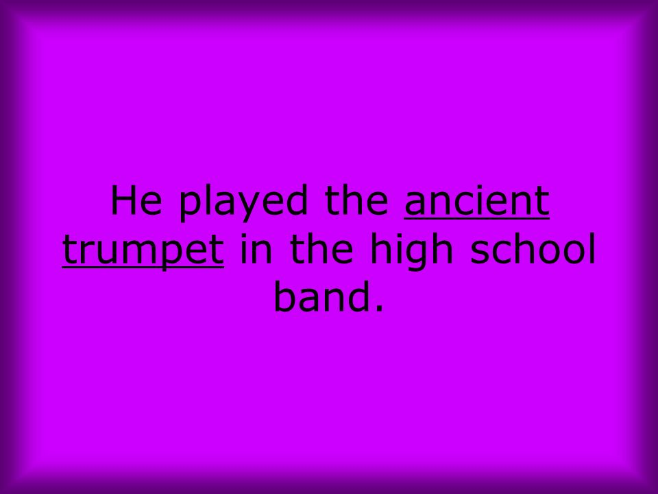 He played the ancient trumpet in the high school band.
