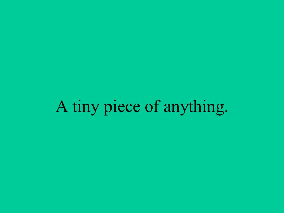 A tiny piece of anything.