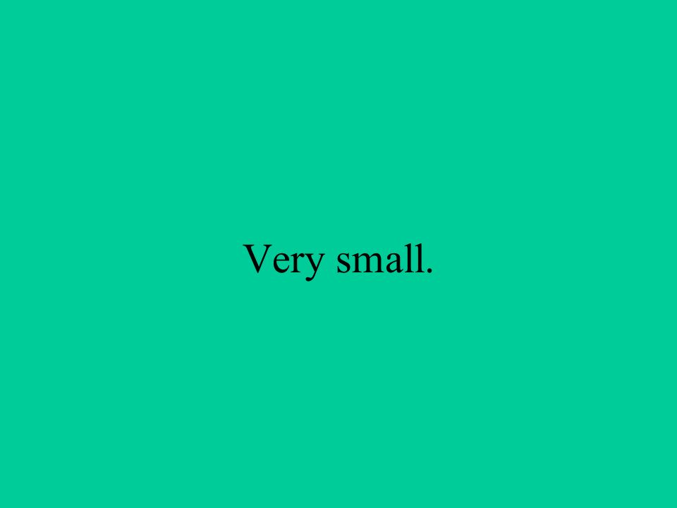 Very small.