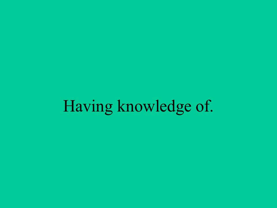 Having knowledge of.