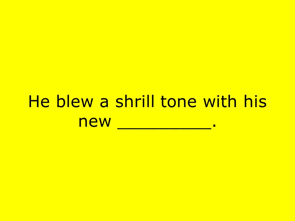 He blew a shrill tone with his new _________.