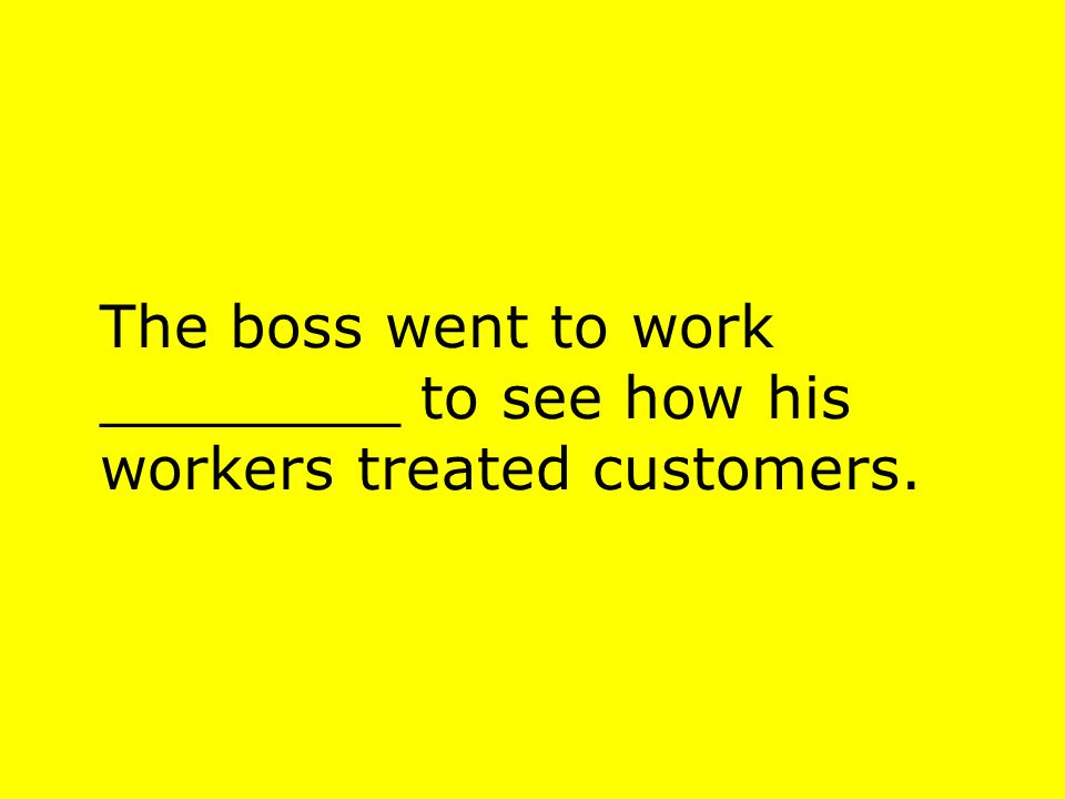 The boss went to work ________ to see how his workers treated customers.