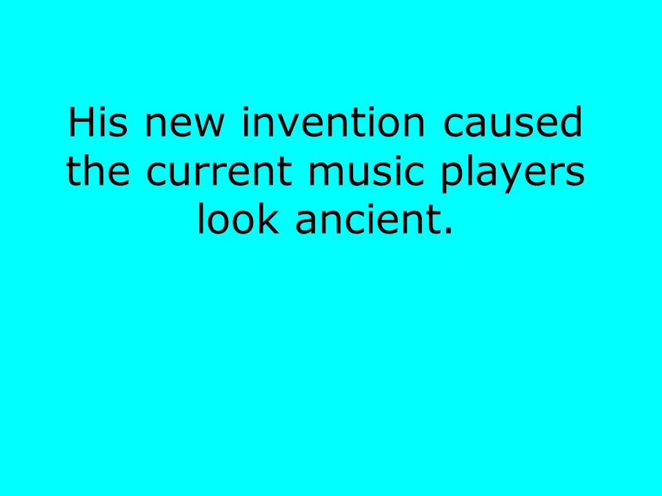 His new invention caused the current music players look ancient.