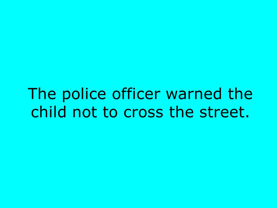 The police officer warned the child not to cross the street.