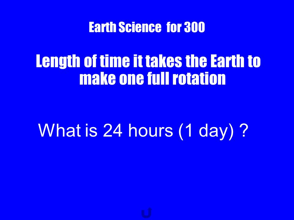 Earth Science for 300 Length of time it takes the Earth to make one full rotation What is 24 hours (1 day) ?