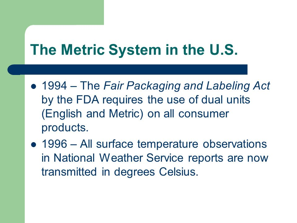 The Metric System in the U.S. 1988 – the Omnibus Trade and Competitiveness Act of 1988 designated the Metric System as the preferred measurement syste