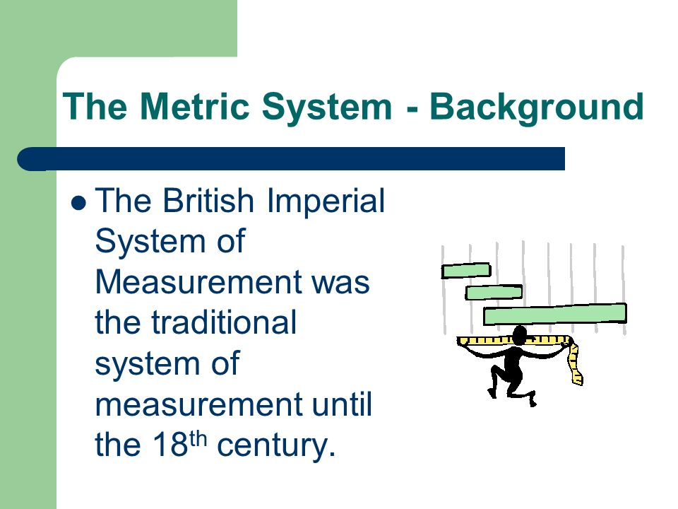Measurement History The British Imperial System of Measurement was created because people realized that body parts were not a good standard for measur