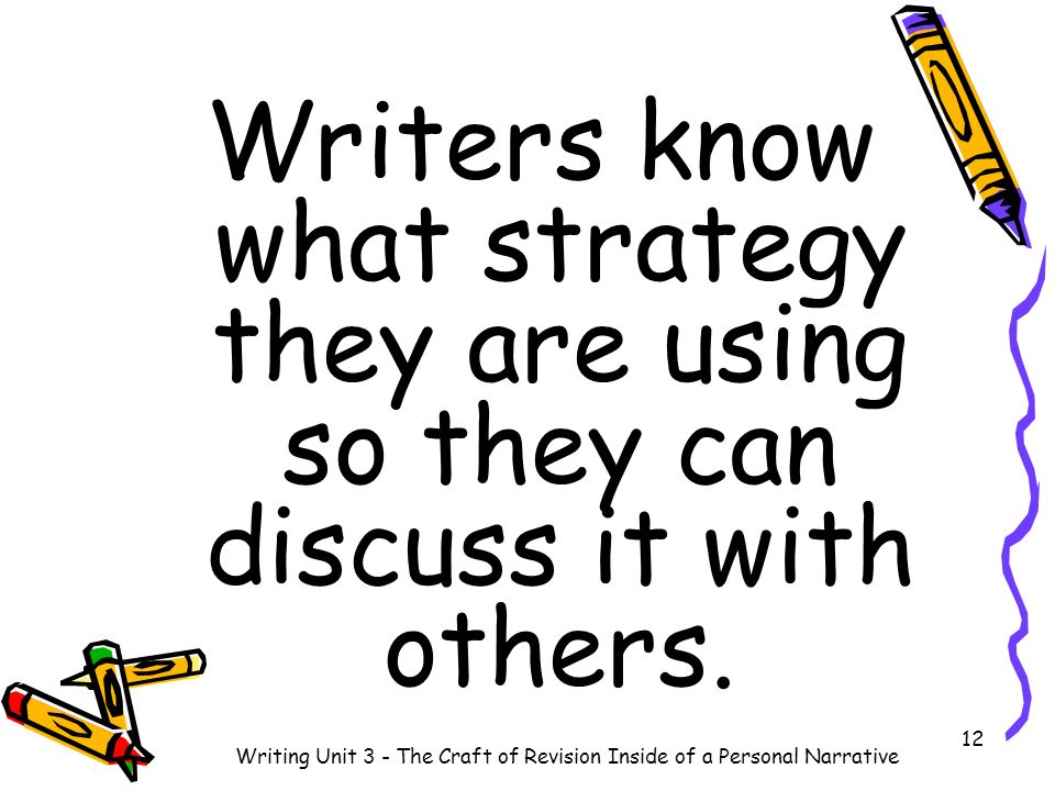 Writers know what strategy they are using so they can discuss it with others. 12 Writing Unit 3 - The Craft of Revision Inside of a Personal Narrative