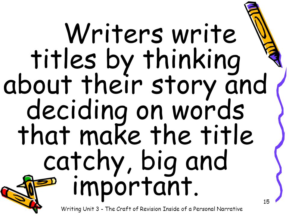 Writers write titles by thinking about their story and deciding on words that make the title catchy, big and important. 15 Writing Unit 3 - The Craft