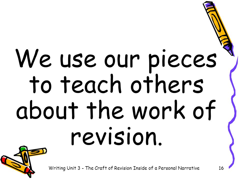 We use our pieces to teach others about the work of revision. 16Writing Unit 3 - The Craft of Revision Inside of a Personal Narrative