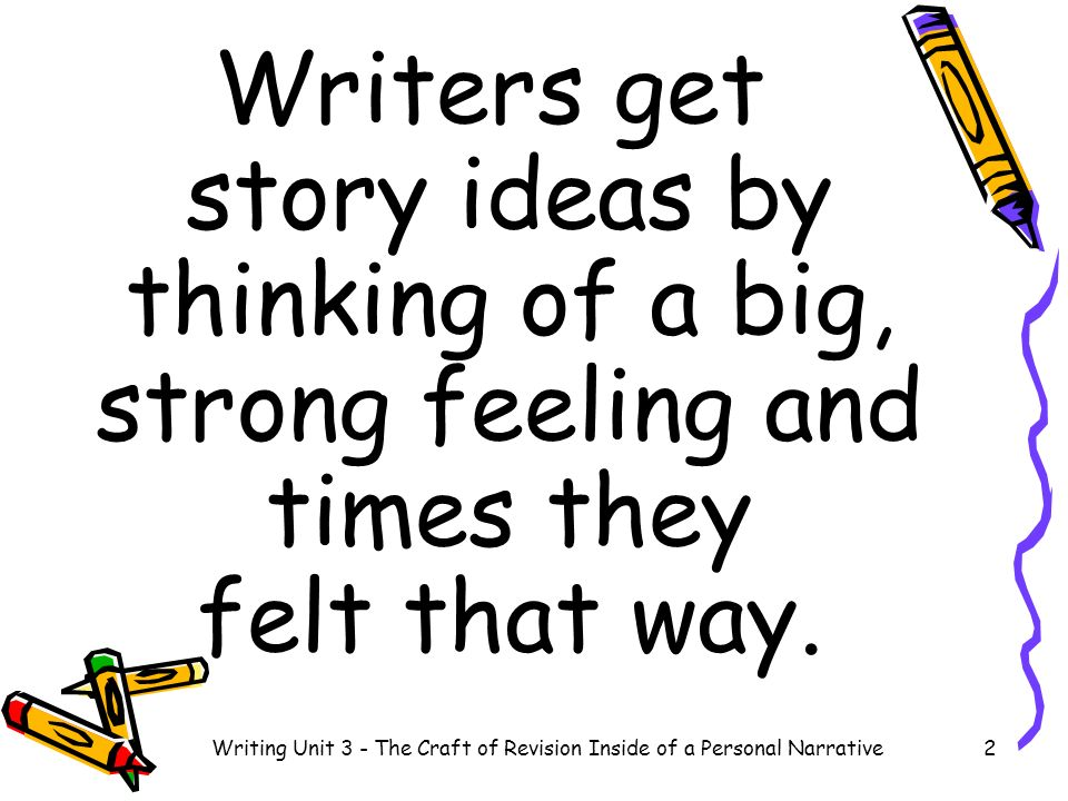Writers get story ideas by thinking of a big, strong feeling and times they felt that way. 2Writing Unit 3 - The Craft of Revision Inside of a Persona
