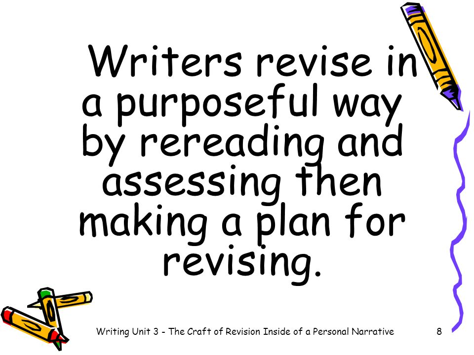Writers revise in a purposeful way by rereading and assessing then making a plan for revising. 8Writing Unit 3 - The Craft of Revision Inside of a Per