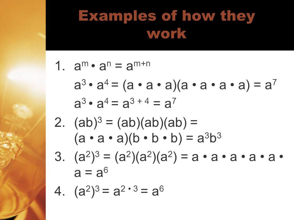 Examples of how they work 1.a m a n = a m+n a 3 a 4 = (a a a)(a a a a) = a 7 a 3 a 4 = a 3 + 4 = a 7 2.(ab) 3 = (ab)(ab)(ab) = (a a a)(b b b) = a 3 b 3 3.(a 2 ) 3 = (a 2 )(a 2 )(a 2 ) = a a a a a a = a 6 4.(a 2 ) 3 = a 2 3 = a 6