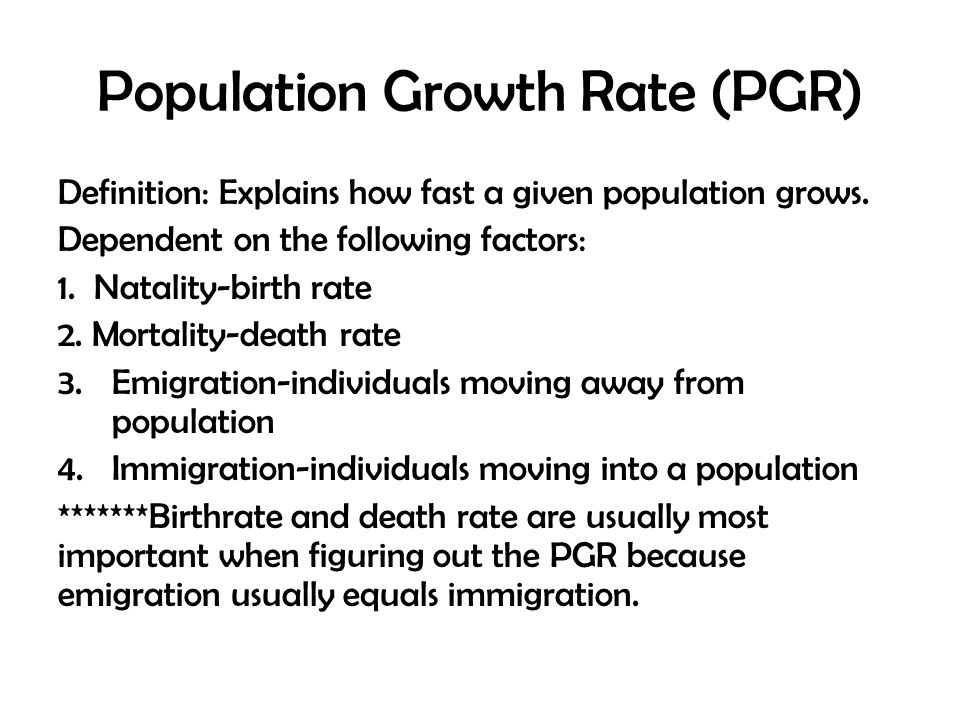 Population Growth Rate (PGR) Definition: Explains how fast a given population grows. Dependent on the following factors: 1. Natality-birth rate 2. Mor