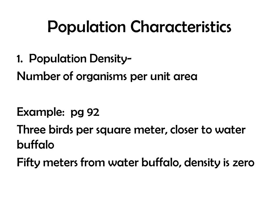 Population Characteristics 1. Population Density- Number of organisms per unit area Example: pg 92 Three birds per square meter, closer to water buffa