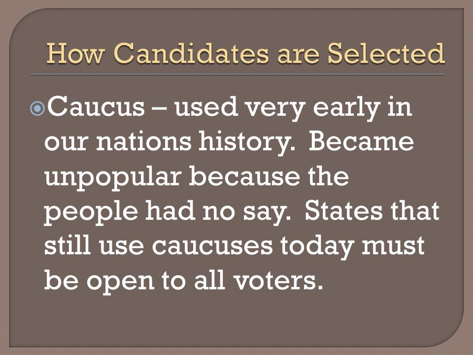 Caucus – used very early in our nations history. Became unpopular because the people had no say. States that still use caucuses today must be open to