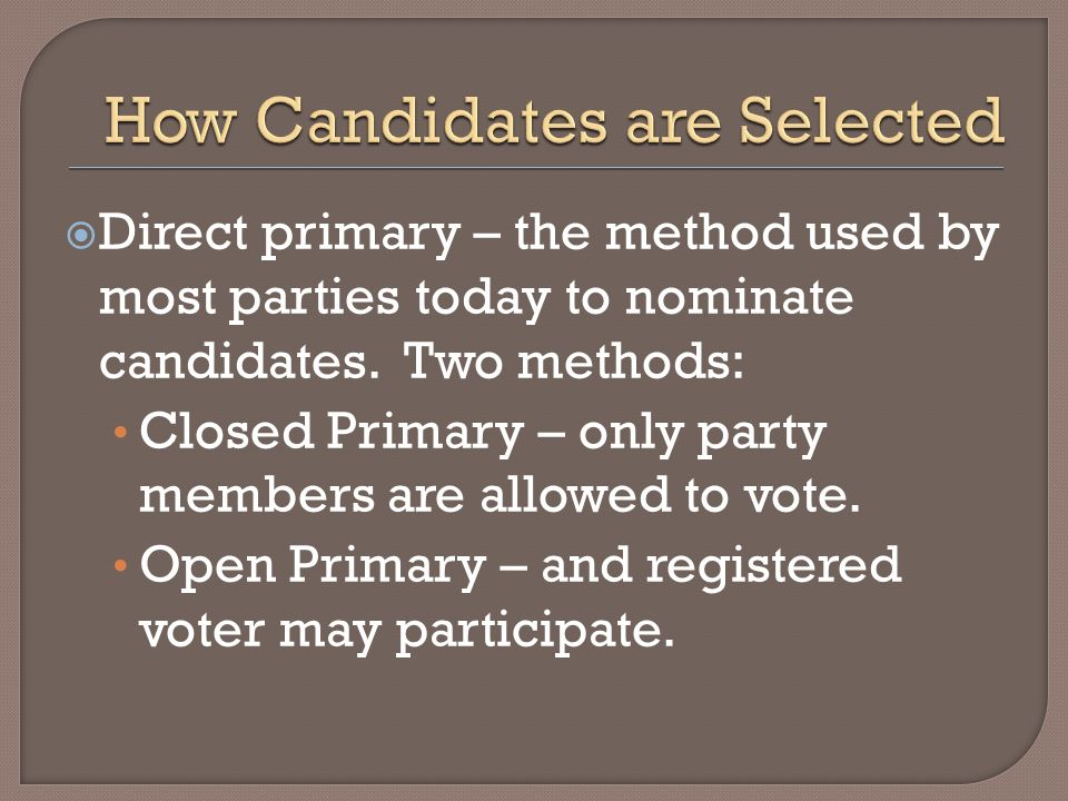 Direct primary – the method used by most parties today to nominate candidates. Two methods: Closed Primary – only party members are allowed to vote. O