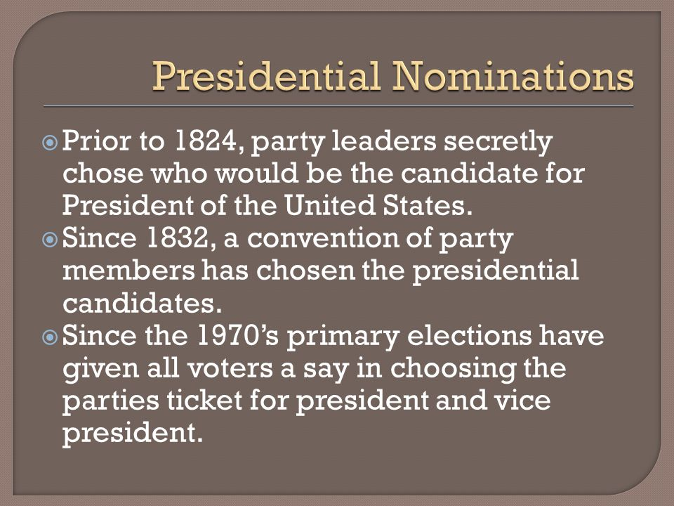 Prior to 1824, party leaders secretly chose who would be the candidate for President of the United States. Since 1832, a convention of party members h