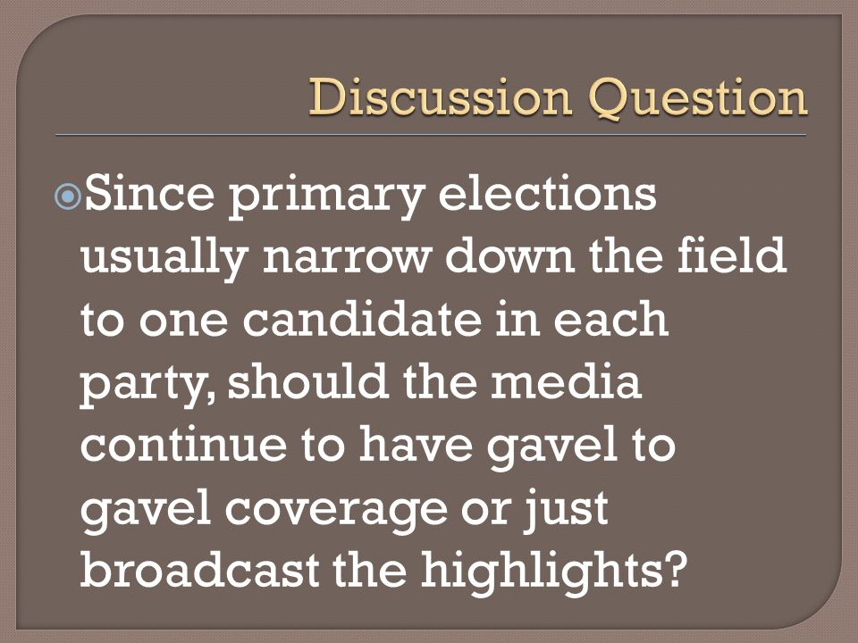 Since primary elections usually narrow down the field to one candidate in each party, should the media continue to have gavel to gavel coverage or jus
