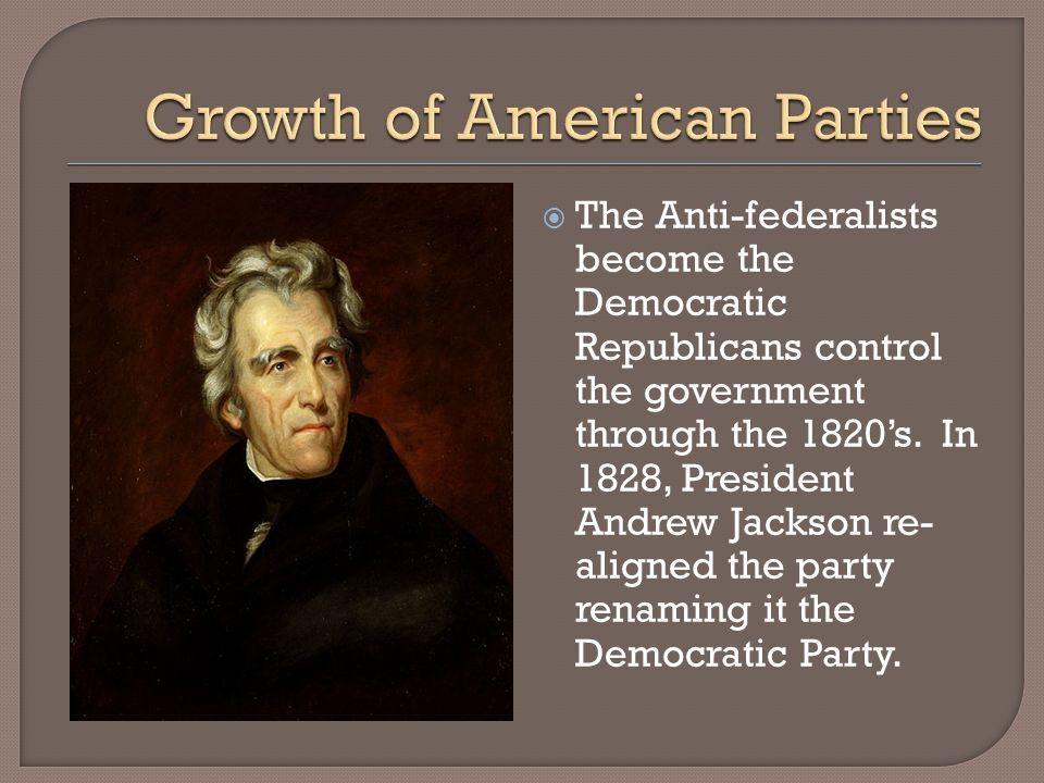 The Anti-federalists become the Democratic Republicans control the government through the 1820s. In 1828, President Andrew Jackson re- aligned the par
