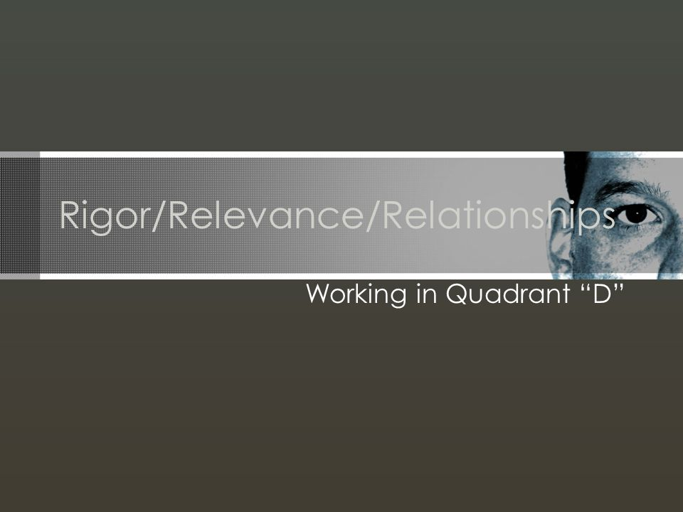 Rigor/Relevance/Relationships Working in Quadrant D