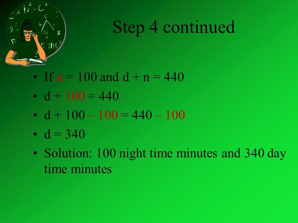Step 4 continued.15(440 – n) +.05n = 56 distribute 66 –.15n +.05n = 56 Simplify 66 –.10n = 56 66 –.10n – 66 = 56 – 66 -.10n = -10 -.10n/-.10 = -10/-.10 n = 100 minutes