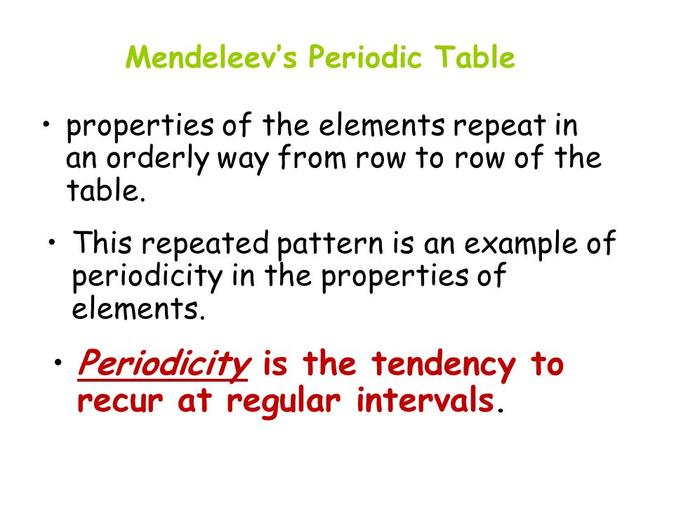 properties of the elements repeat in an orderly way from row to row of the table. This repeated pattern is an example of periodicity in the properties