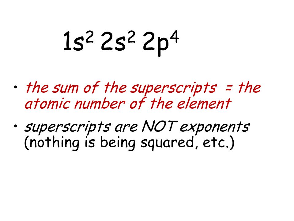 the sum of the superscripts = the atomic number of the element superscripts are NOT exponents (nothing is being squared, etc.) 1s 2 2s 2 2p 4