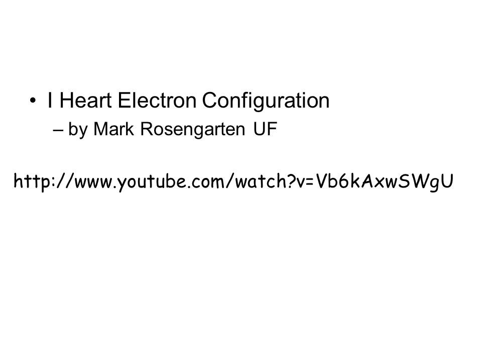 I Heart Electron Configuration –by Mark Rosengarten UF http://www.youtube.com/watch?v=Vb6kAxwSWgU