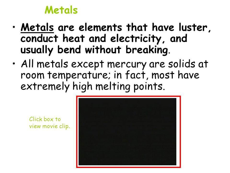 Metals Metals are elements that have luster, conduct heat and electricity, and usually bend without breaking. Click box to view movie clip. All metals