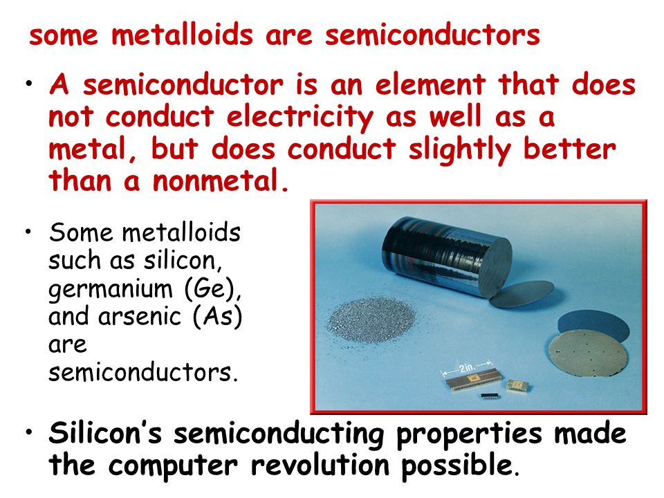 some metalloids are semiconductors Silicons semiconducting properties made the computer revolution possible. A semiconductor is an element that does n