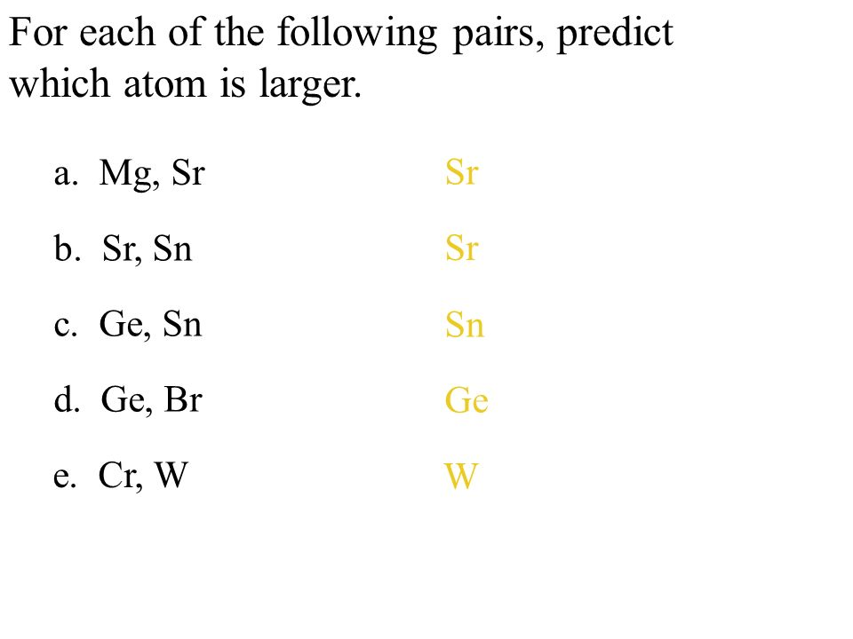 For each of the following pairs, predict which atom is larger. a. Mg, Sr b. Sr, Sn c. Ge, Sn d. Ge, Br Sr Sn Ge e. Cr, W W
