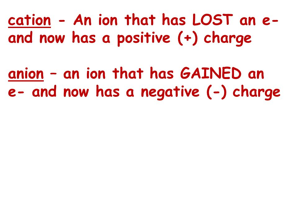 cation - An ion that has LOST an e- and now has a positive (+) charge anion – an ion that has GAINED an e- and now has a negative (-) charge