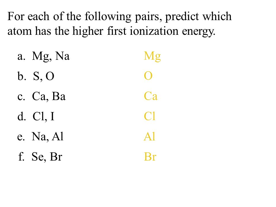 a. Mg, Na b. S, O c. Ca, Ba d. Cl, I Mg O Ca Cl e. Na, Al Al f. Se, BrBr For each of the following pairs, predict which atom has the higher first ioni