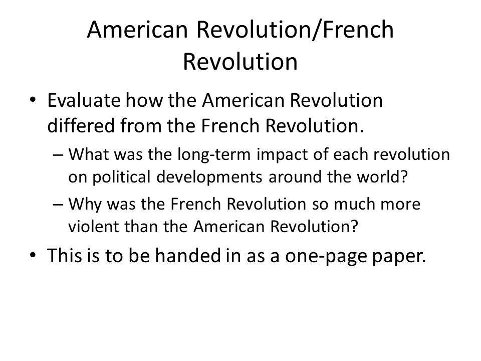 American Revolution/French Revolution Evaluate how the American Revolution differed from the French Revolution. – What was the long-term impact of eac