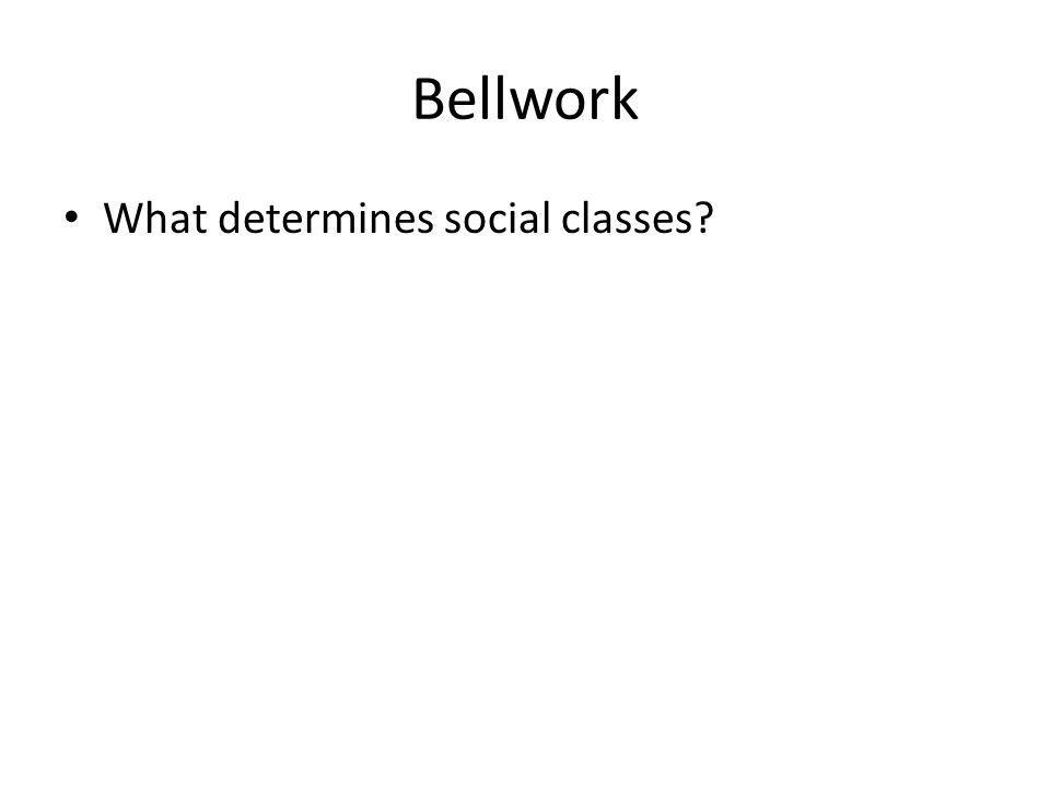 Bellwork What determines social classes?