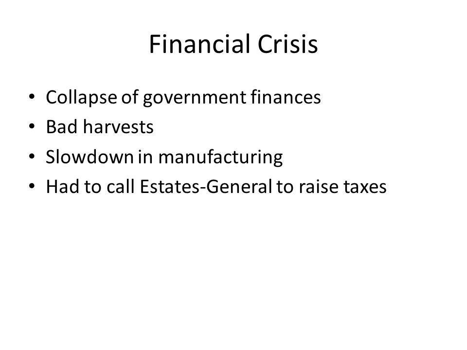 Financial Crisis Collapse of government finances Bad harvests Slowdown in manufacturing Had to call Estates-General to raise taxes
