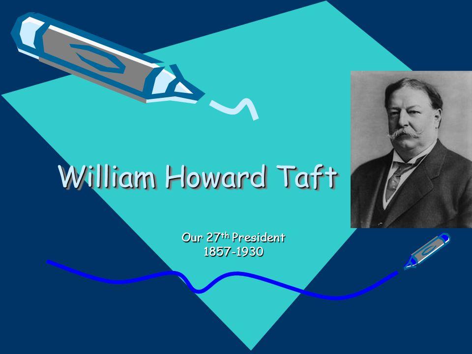 William Howard Taft Our 27 th President 1857-1930