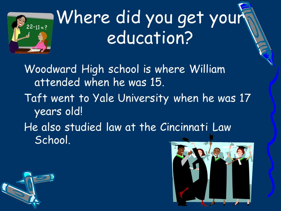 Where did you get your education? Woodward High school is where William attended when he was 15. Taft went to Yale University when he was 17 years old
