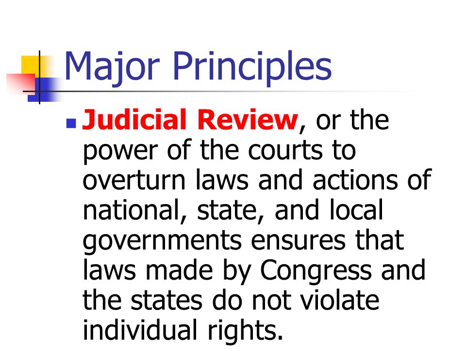 Major Principles Judicial Review, or the power of the courts to overturn laws and actions of national, state, and local governments ensures that laws
