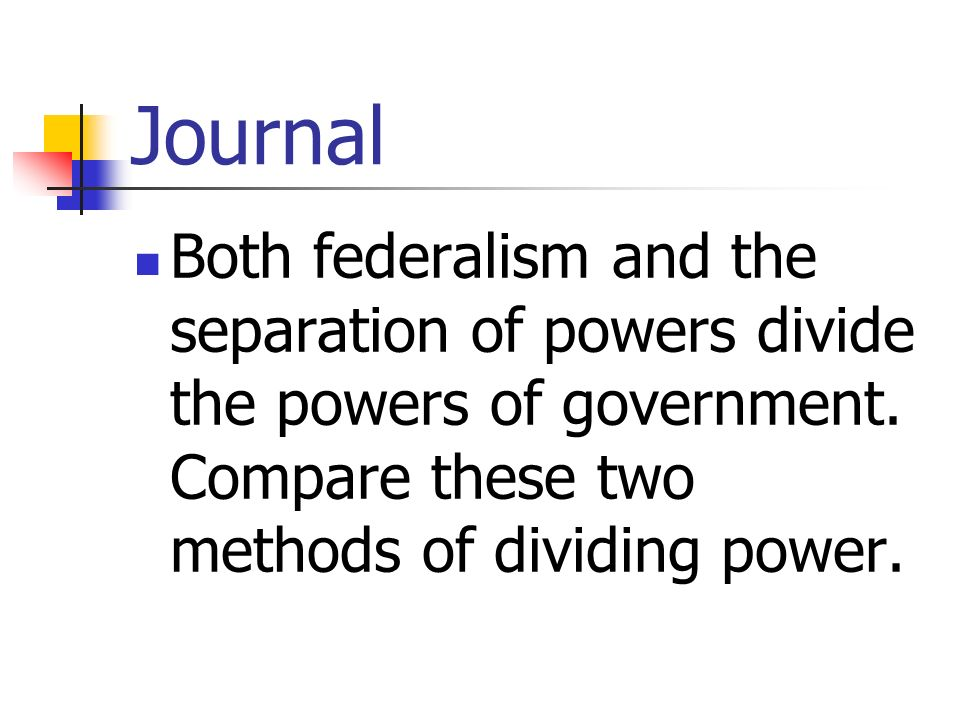 Journal Both federalism and the separation of powers divide the powers of government. Compare these two methods of dividing power.