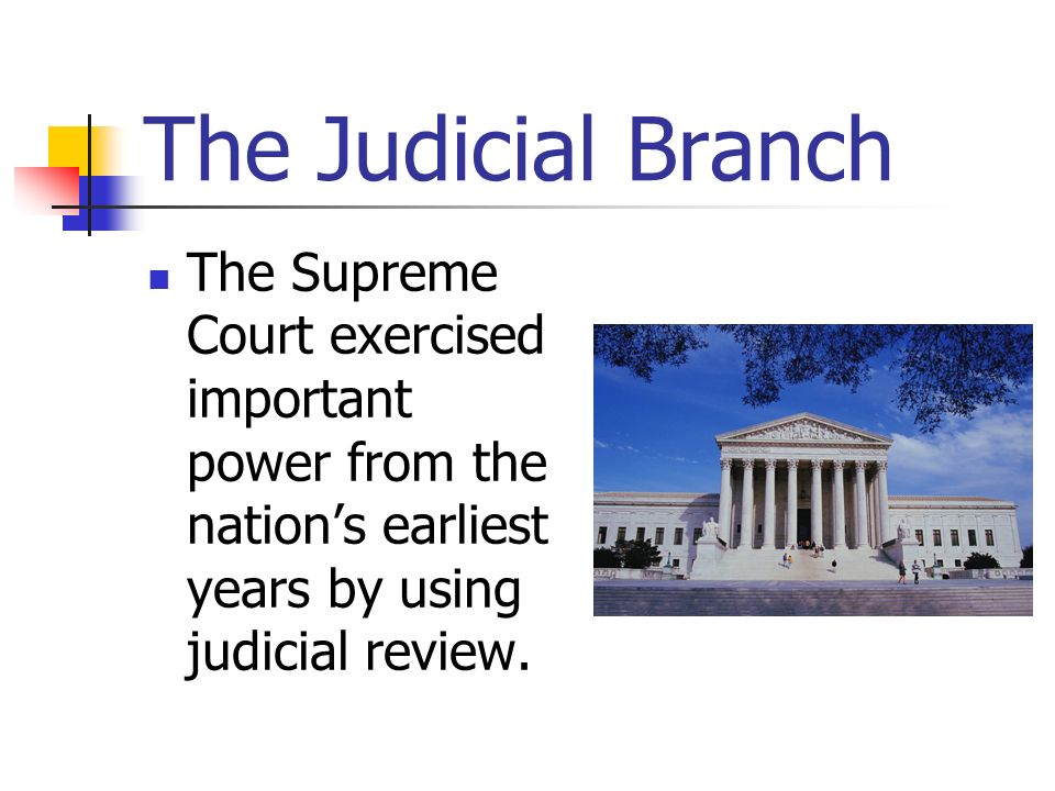 The Judicial Branch The Supreme Court exercised important power from the nations earliest years by using judicial review.