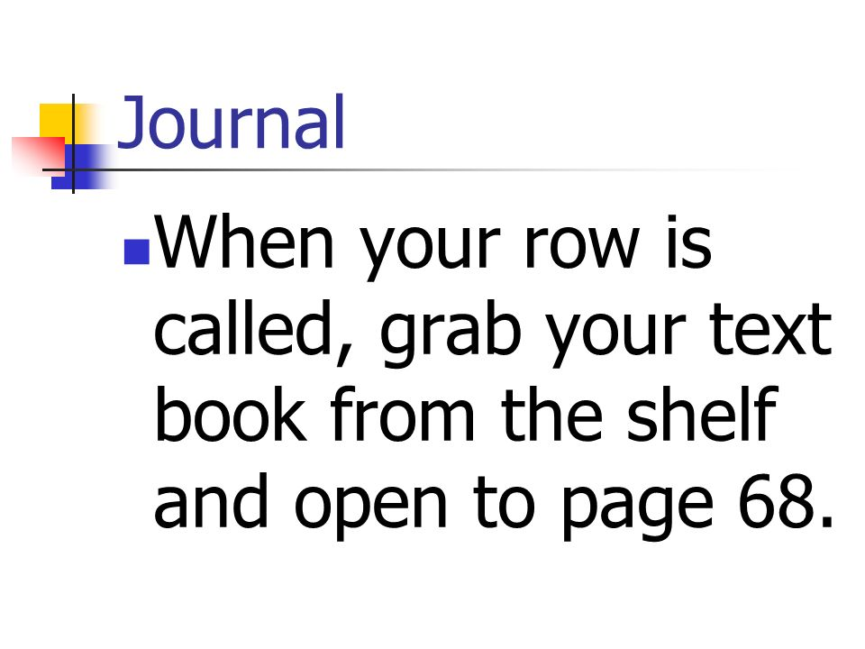Journal When your row is called, grab your text book from the shelf and open to page 68.