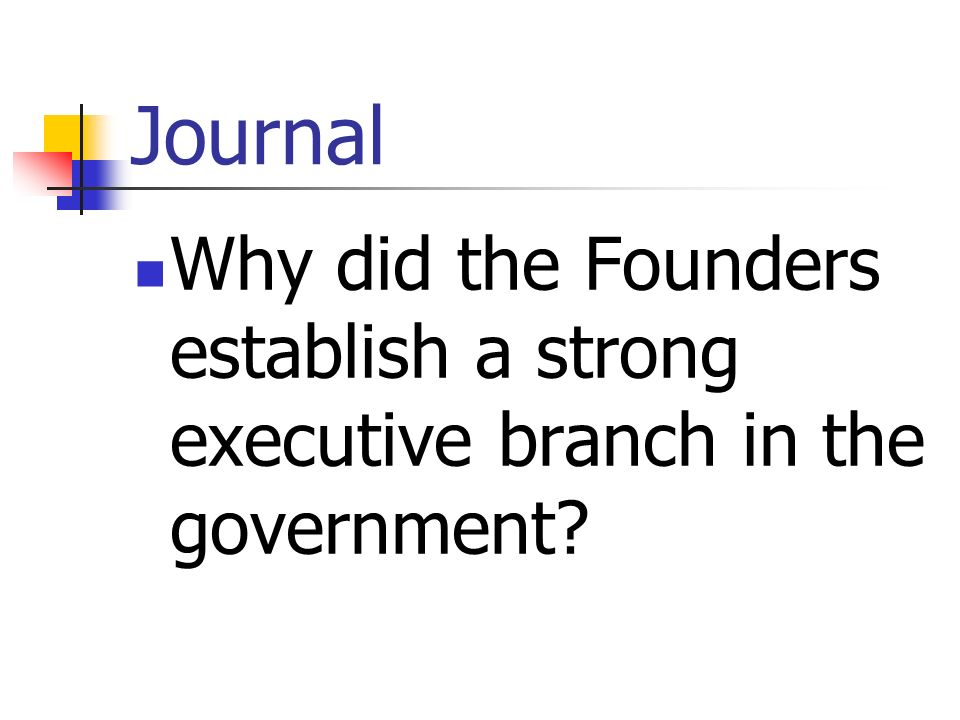 Journal Why did the Founders establish a strong executive branch in the government?