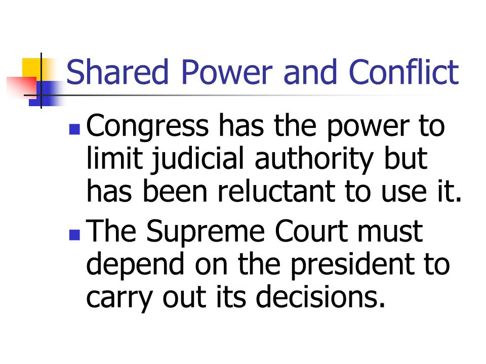 Shared Power and Conflict Congress has the power to limit judicial authority but has been reluctant to use it. The Supreme Court must depend on the pr