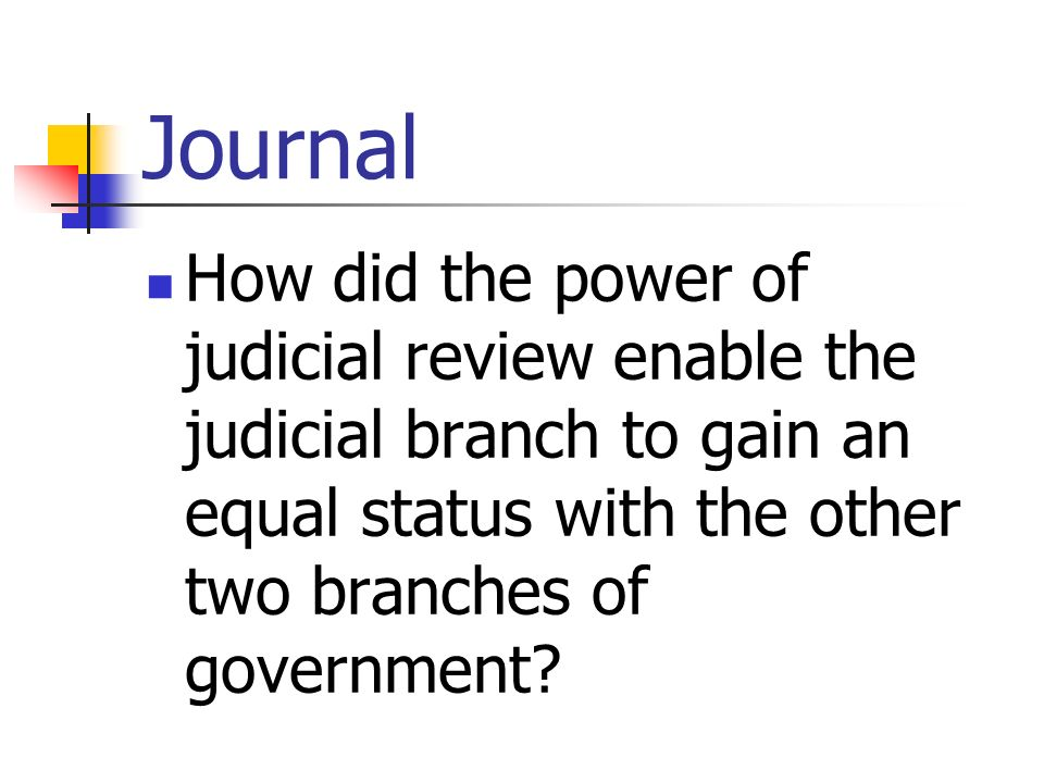 Journal How did the power of judicial review enable the judicial branch to gain an equal status with the other two branches of government?
