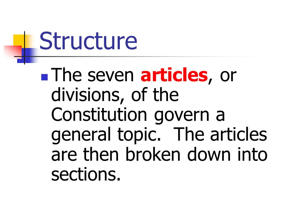 Structure The seven articles, or divisions, of the Constitution govern a general topic. The articles are then broken down into sections.