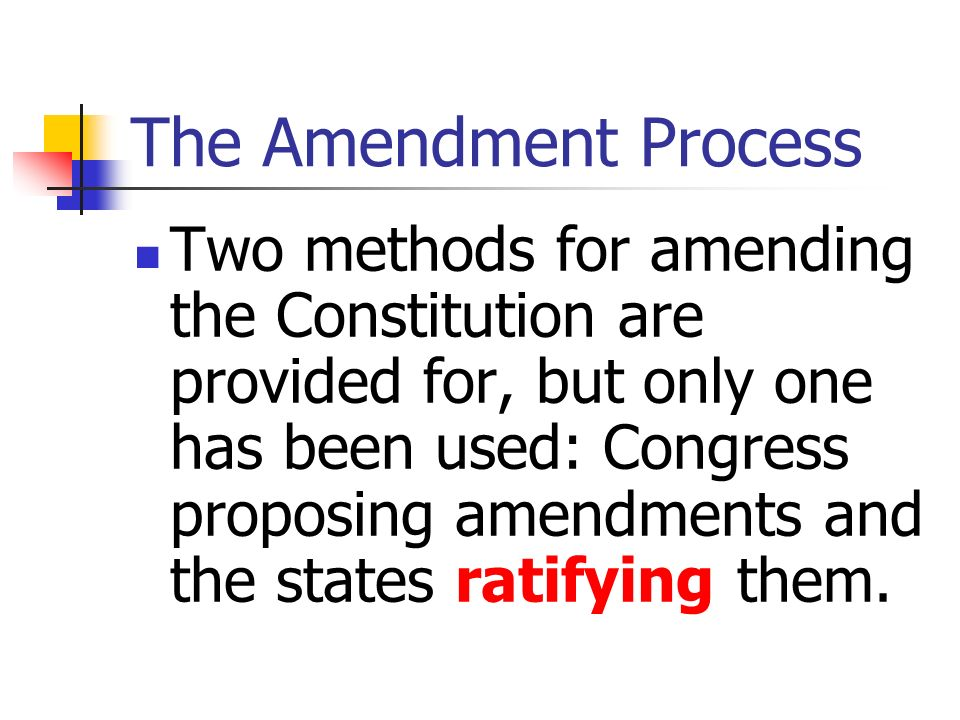 The Amendment Process Two methods for amending the Constitution are provided for, but only one has been used: Congress proposing amendments and the st