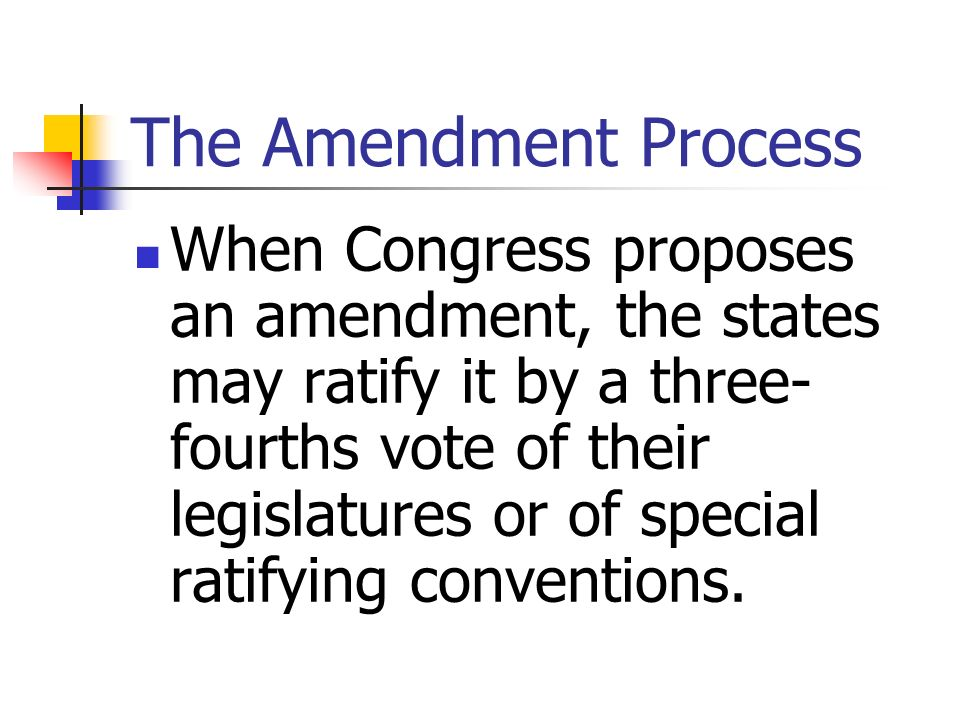 The Amendment Process When Congress proposes an amendment, the states may ratify it by a three- fourths vote of their legislatures or of special ratif