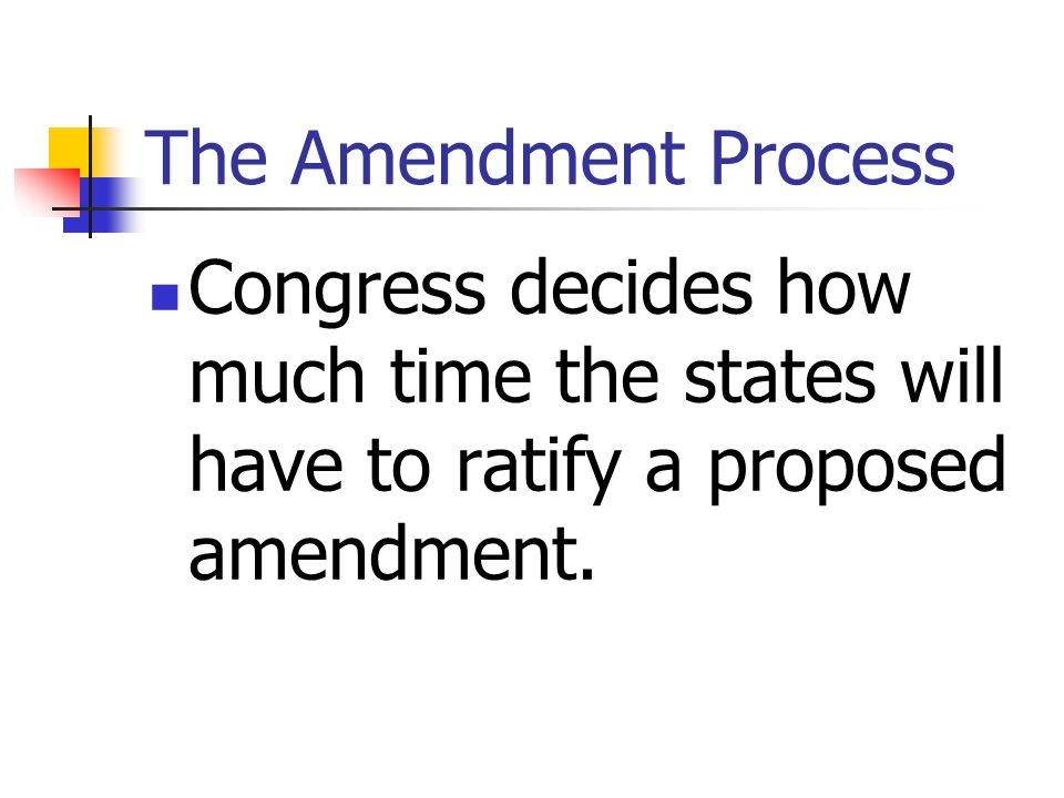 The Amendment Process Congress decides how much time the states will have to ratify a proposed amendment.